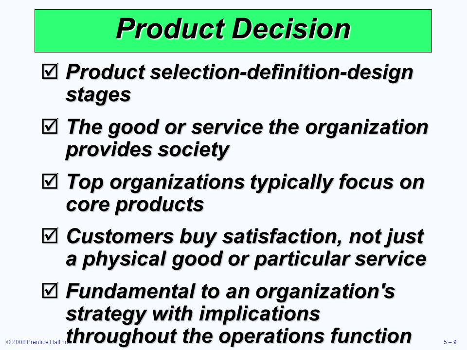 © 2008 Prentice Hall, Inc.5 – 60 Service Design Service typically includes direct interaction with the customer Service typically includes direct interaction with the customer Increased opportunity for customization Increased opportunity for customization Reduced productivity Reduced productivity Cost and quality are still determined at the design stage Cost and quality are still determined at the design stage Delay customization as late in the process as possible Delay customization as late in the process as possible Modularization (health insurance packages, ISP services) Modularization (health insurance packages, ISP services) Reduce customer interaction, often through automation (ATMs, e-ticket) Reduce customer interaction, often through automation (ATMs, e-ticket)
