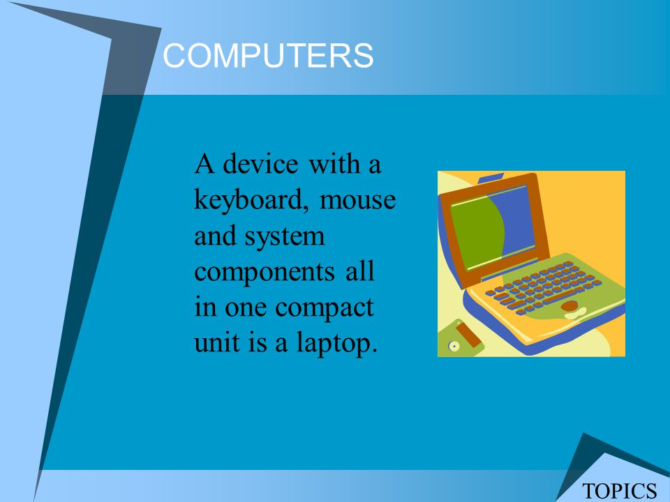COMPUTERS A device with a keyboard, mouse and system components all in one compact unit is a laptop. TOPICS