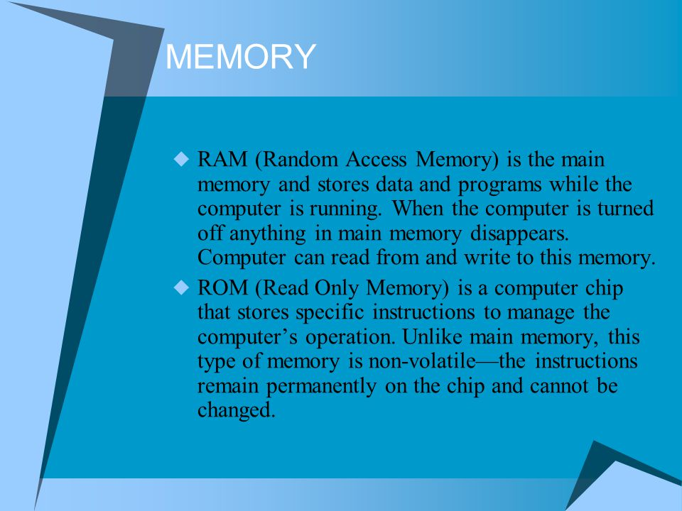 MEMORY RAM (Random Access Memory) is the main memory and stores data and programs while the computer is running. When the computer is turned off anyth