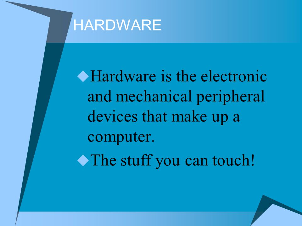 HARDWARE Hardware is the electronic and mechanical peripheral devices that make up a computer. The stuff you can touch!