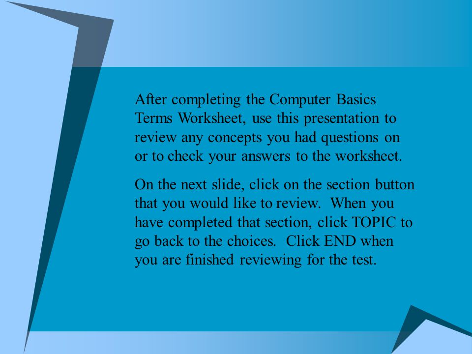 After completing the Computer Basics Terms Worksheet, use this presentation to review any concepts you had questions on or to check your answers to th
