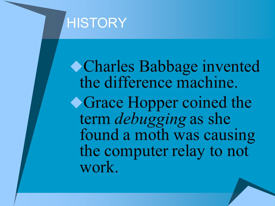 HISTORY Charles Babbage invented the difference machine. Grace Hopper coined the term debugging as she found a moth was causing the computer relay to