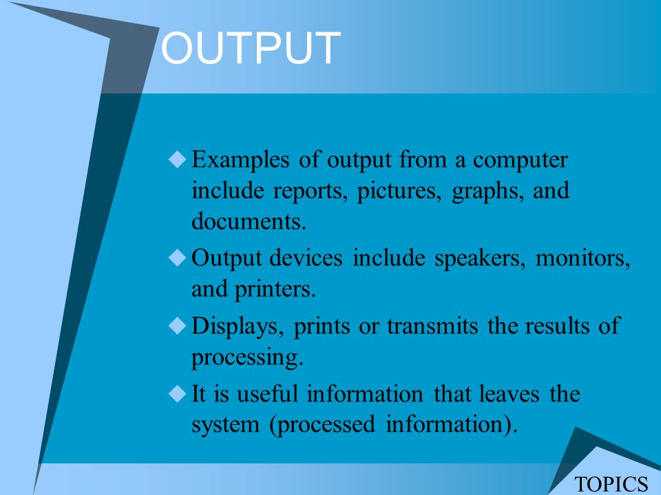OUTPUT Examples of output from a computer include reports, pictures, graphs, and documents. Output devices include speakers, monitors, and printers. D