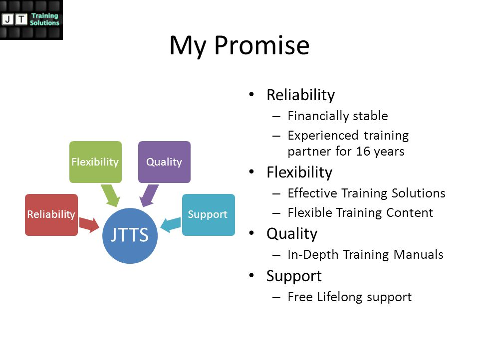 My Promise JTTS ReliabilityFlexibilityQualitySupport Reliability – Financially stable – Experienced training partner for 16 years Flexibility – Effective Training Solutions – Flexible Training Content Quality – In-Depth Training Manuals Support – Free Lifelong support