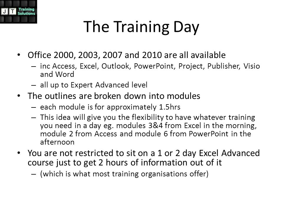 The Training Day Office 2000, 2003, 2007 and 2010 are all available – inc Access, Excel, Outlook, PowerPoint, Project, Publisher, Visio and Word – all up to Expert Advanced level The outlines are broken down into modules – each module is for approximately 1.5hrs – This idea will give you the flexibility to have whatever training you need in a day eg.