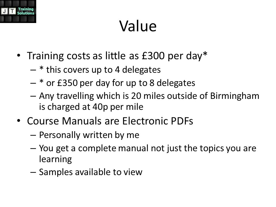 Value Training costs as little as £300 per day* – * this covers up to 4 delegates – * or £350 per day for up to 8 delegates – Any travelling which is 20 miles outside of Birmingham is charged at 40p per mile Course Manuals are Electronic PDFs – Personally written by me – You get a complete manual not just the topics you are learning – Samples available to view