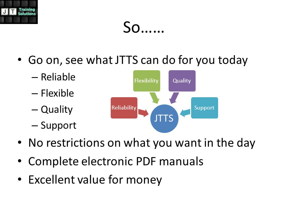 So…… Go on, see what JTTS can do for you today – Reliable – Flexible – Quality – Support No restrictions on what you want in the day Complete electronic PDF manuals Excellent value for money JTTS ReliabilityFlexibilityQualitySupport