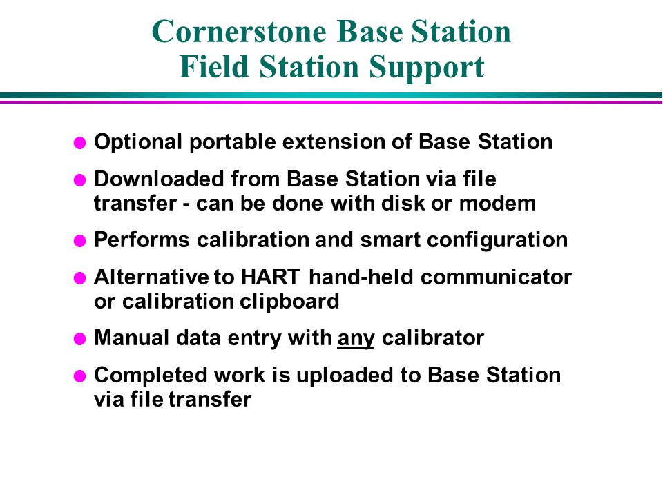Cornerstone Base Station Field Station Support l Optional portable extension of Base Station l Downloaded from Base Station via file transfer - can be
