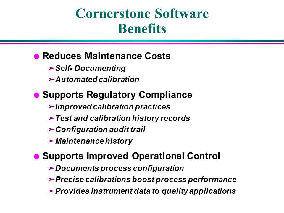 Cornerstone Software Benefits l Reduces Maintenance Costs äSelf- Documenting äAutomated calibration l Supports Regulatory Compliance äImproved calibra