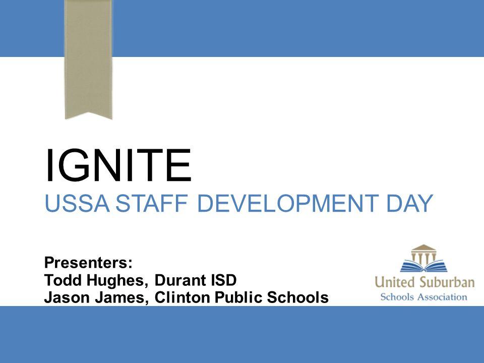IGNITE USSA STAFF DEVELOPMENT DAY Presenters: Todd Hughes, Durant ISD Jason James, Clinton Public Schools