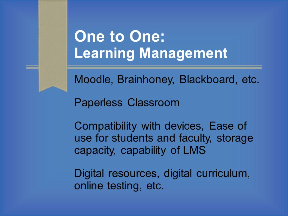One to One: Learning Management Moodle, Brainhoney, Blackboard, etc. Paperless Classroom Compatibility with devices, Ease of use for students and facu