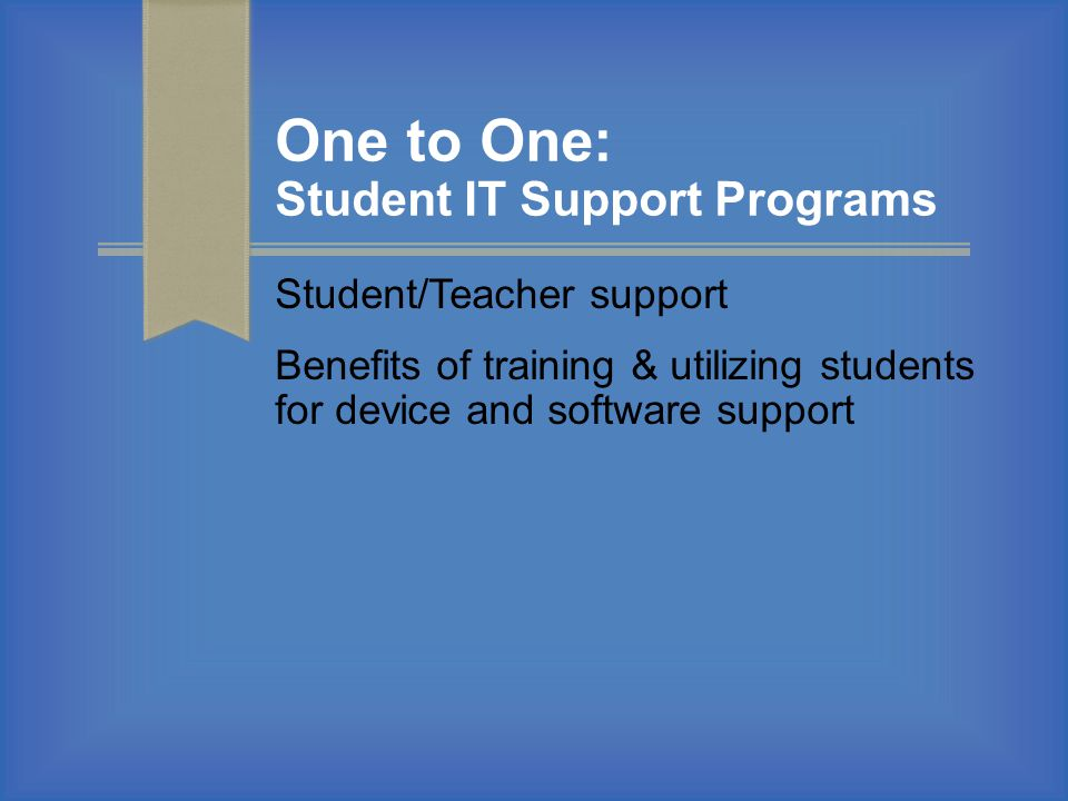 One to One: Student IT Support Programs Student/Teacher support Benefits of training & utilizing students for device and software support