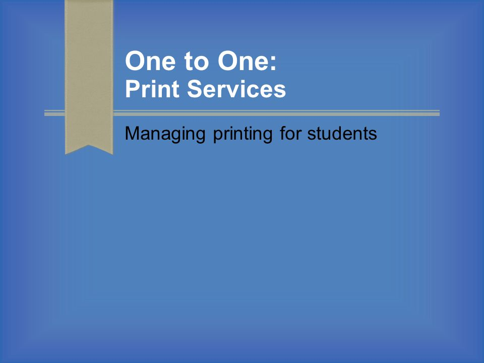 One to One: Print Services Managing printing for students