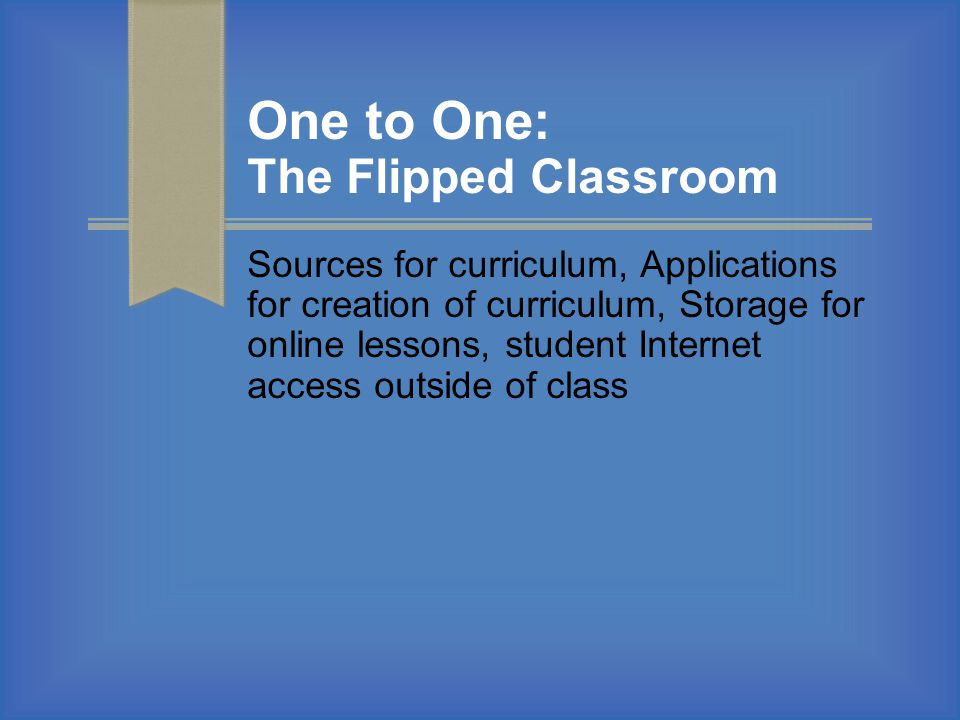 One to One: The Flipped Classroom Sources for curriculum, Applications for creation of curriculum, Storage for online lessons, student Internet access outside of class