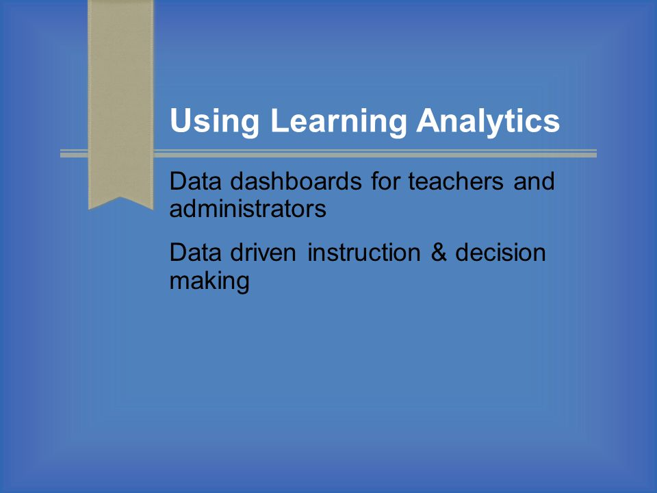 Using Learning Analytics Data dashboards for teachers and administrators Data driven instruction & decision making
