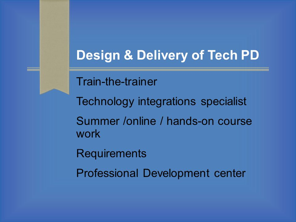 Design & Delivery of Tech PD Train-the-trainer Technology integrations specialist Summer /online / hands-on course work Requirements Professional Deve