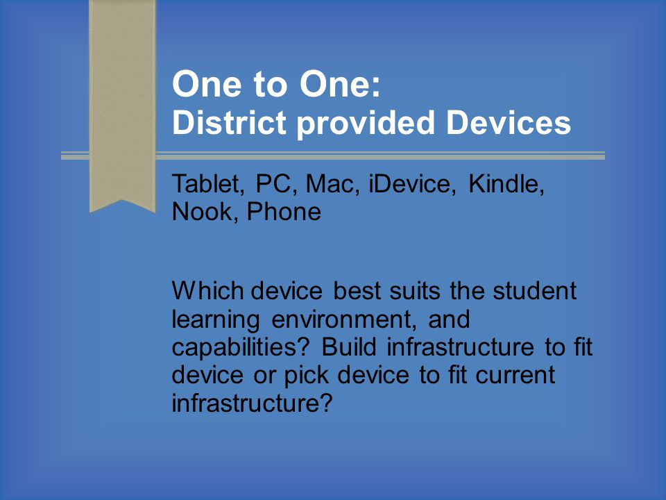 One to One: District provided Devices Tablet, PC, Mac, iDevice, Kindle, Nook, Phone Which device best suits the student learning environment, and capabilities.