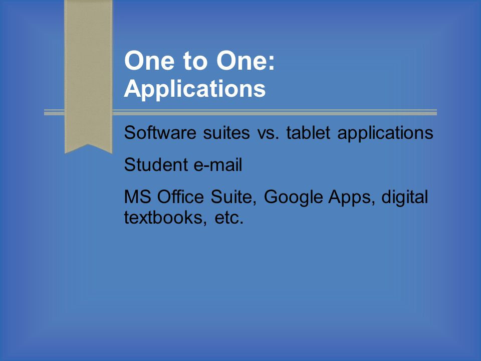 One to One: Applications Software suites vs. tablet applications Student e-mail MS Office Suite, Google Apps, digital textbooks, etc.