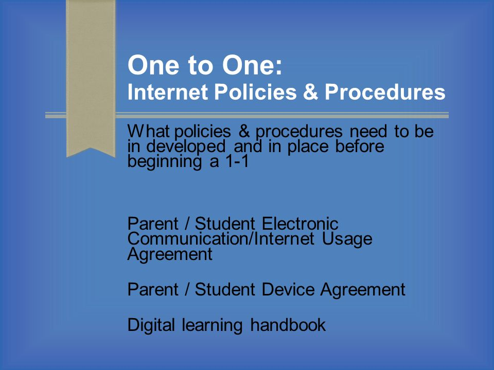 One to One: Internet Policies & Procedures What policies & procedures need to be in developed and in place before beginning a 1-1 Parent / Student Ele