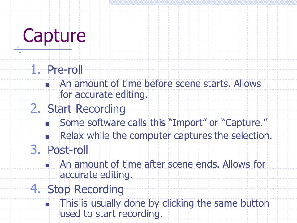 Capture 1. Pre-roll An amount of time before scene starts. Allows for accurate editing. 2. Start Recording Some software calls this Import or Capture.