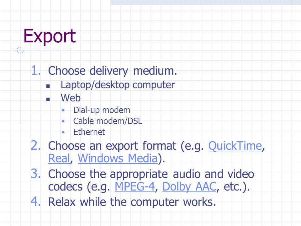 Export 1. Choose delivery medium. Laptop/desktop computer Web Dial-up modem Cable modem/DSL Ethernet 2. Choose an export format (e.g. QuickTime, Real,