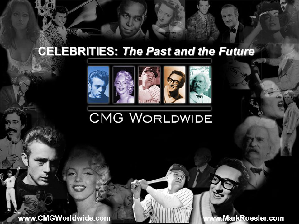 www.CMGWorldwide.com CELEBRITIES: The Past and the Future www.MarkRoesler.com