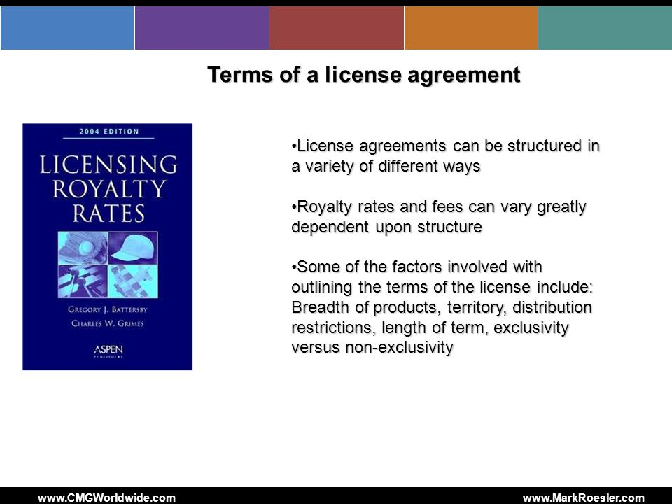 www.CMGWorldwide.comwww.MarkRoesler.com Terms of a license agreement License agreements can be structured in a variety of different waysLicense agreements can be structured in a variety of different ways Royalty rates and fees can vary greatly dependent upon structureRoyalty rates and fees can vary greatly dependent upon structure Some of the factors involved with outlining the terms of the license include: Breadth of products, territory, distribution restrictions, length of term, exclusivity versus non-exclusivitySome of the factors involved with outlining the terms of the license include: Breadth of products, territory, distribution restrictions, length of term, exclusivity versus non-exclusivity