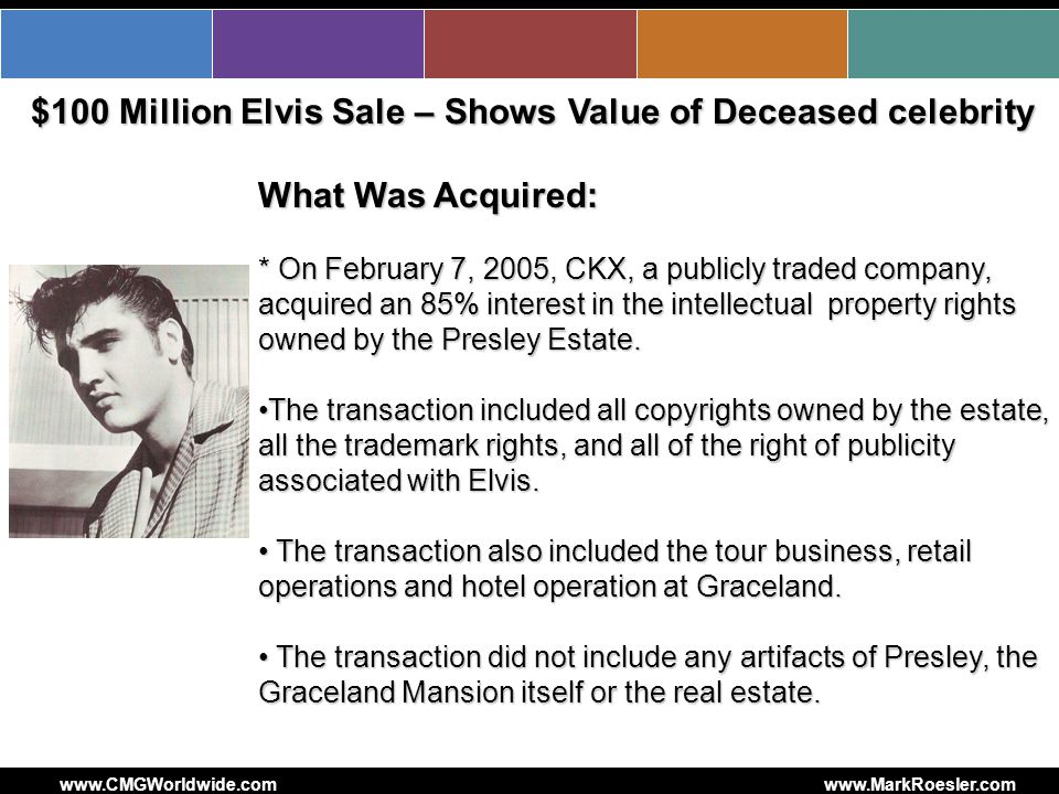 CMG Worldwide What Was Acquired: * On February 7, 2005, CKX, a publicly traded company, acquired an 85% interest in the intellectual property rights owned by the Presley Estate.