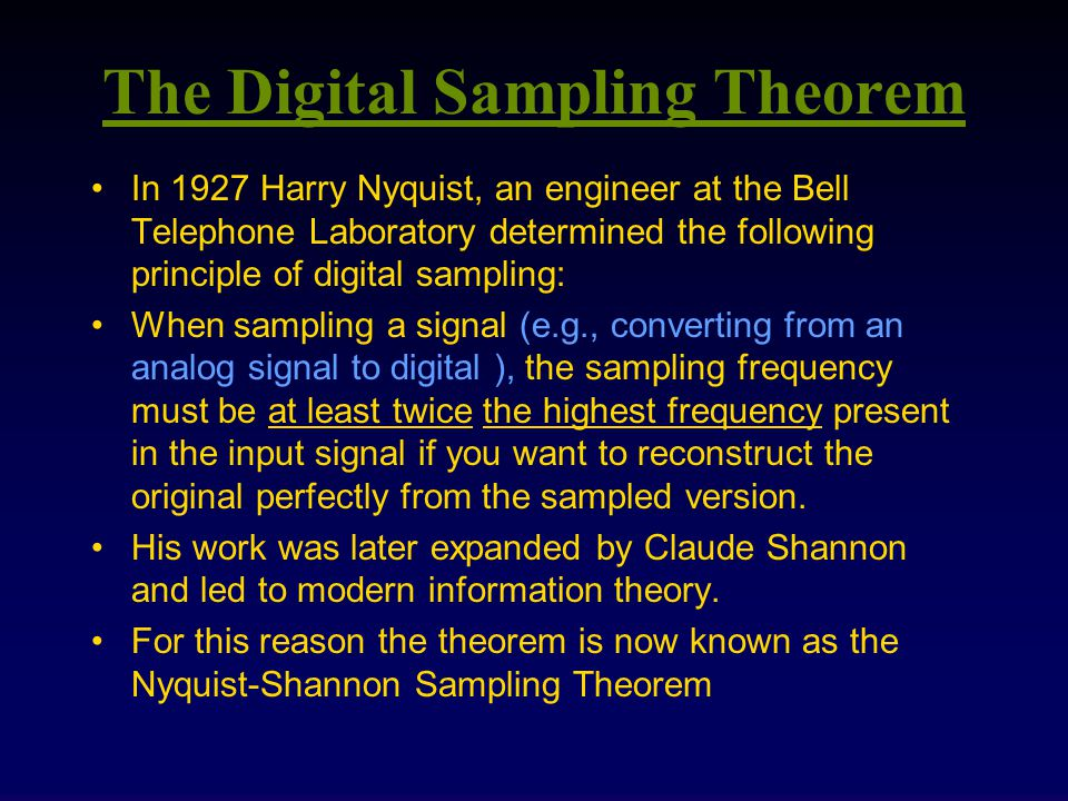 The Digital Sampling Theorem In 1927 Harry Nyquist, an engineer at the Bell Telephone Laboratory determined the following principle of digital sampling: When sampling a signal (e.g., converting from an analog signal to digital ), the sampling frequency must be at least twice the highest frequency present in the input signal if you want to reconstruct the original perfectly from the sampled version.