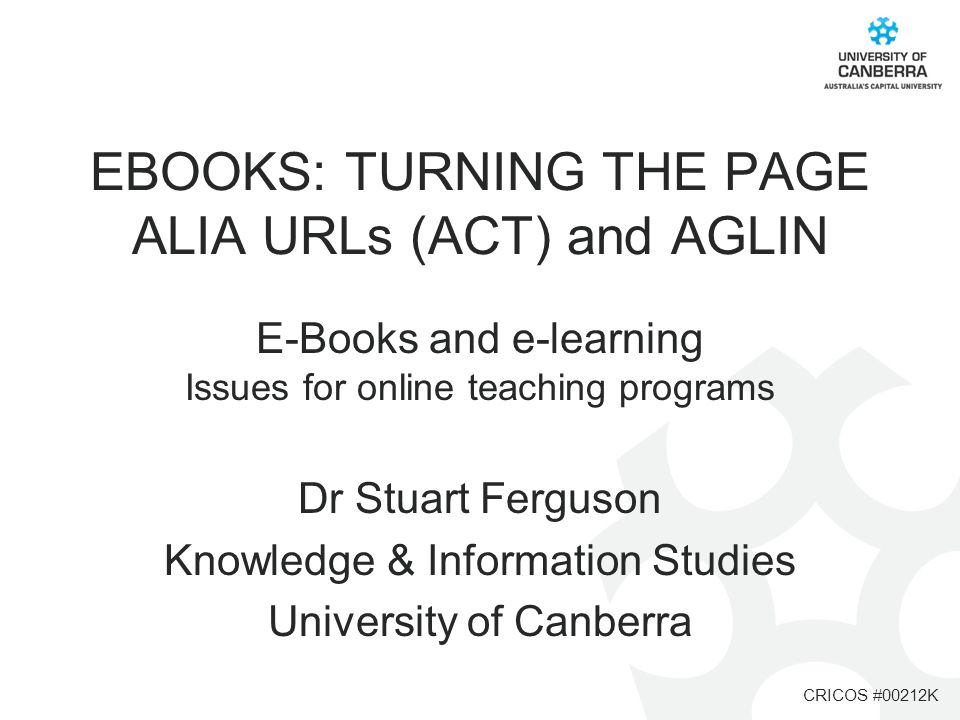 CRICOS #00212K EBOOKS: TURNING THE PAGE ALIA URLs (ACT) and AGLIN E-Books and e-learning Issues for online teaching programs Dr Stuart Ferguson Knowle