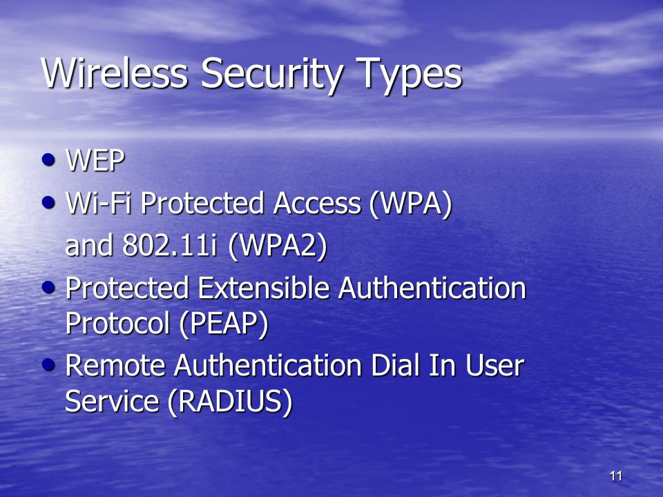 11 Wireless Security Types WEP WEP Wi-Fi Protected Access (WPA) Wi-Fi Protected Access (WPA) and 802.11i (WPA2) Protected Extensible Authentication Protocol (PEAP) Protected Extensible Authentication Protocol (PEAP) Remote Authentication Dial In User Service (RADIUS) Remote Authentication Dial In User Service (RADIUS)