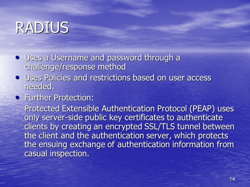 14 RADIUS Uses a Username and password through a challenge/response method Uses a Username and password through a challenge/response method Uses Policies and restrictions based on user access needed.