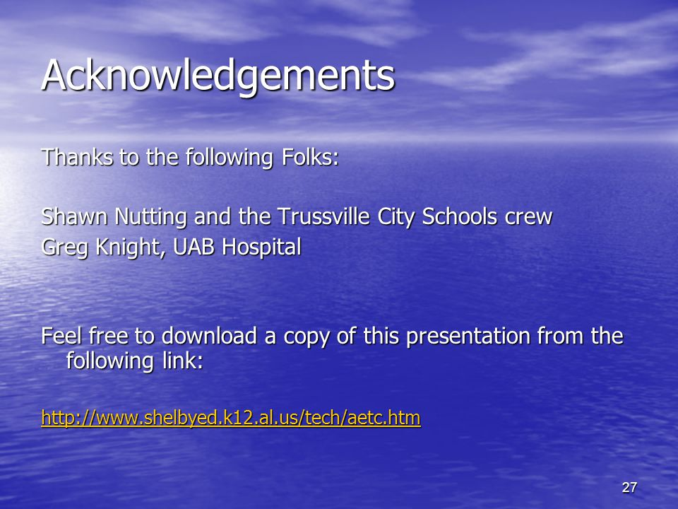 27 Acknowledgements Thanks to the following Folks: Shawn Nutting and the Trussville City Schools crew Greg Knight, UAB Hospital Feel free to download a copy of this presentation from the following link: http://www.shelbyed.k12.al.us/tech/aetc.htm