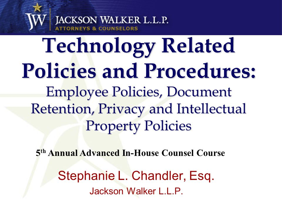 Technology Related Policies and Procedures: Employee Policies, Document Retention, Privacy and Intellectual Property Policies Stephanie L.