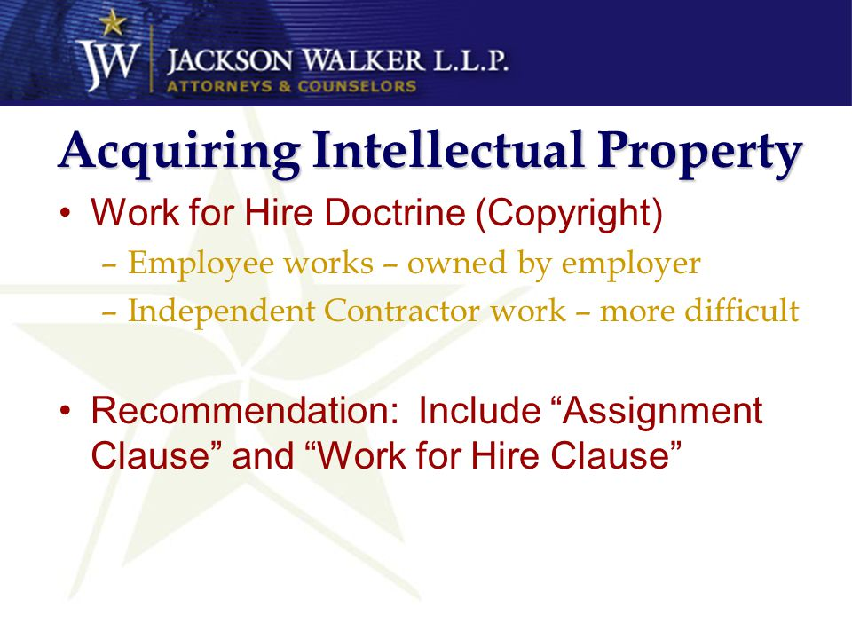 Acquiring Intellectual Property Work for Hire Doctrine (Copyright) –Employee works – owned by employer –Independent Contractor work – more difficult Recommendation: Include Assignment Clause and Work for Hire Clause