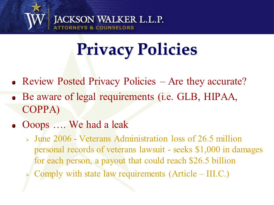 Privacy Policies Review Posted Privacy Policies – Are they accurate? Be aware of legal requirements (i.e. GLB, HIPAA, COPPA) Ooops …. We had a leak Ju