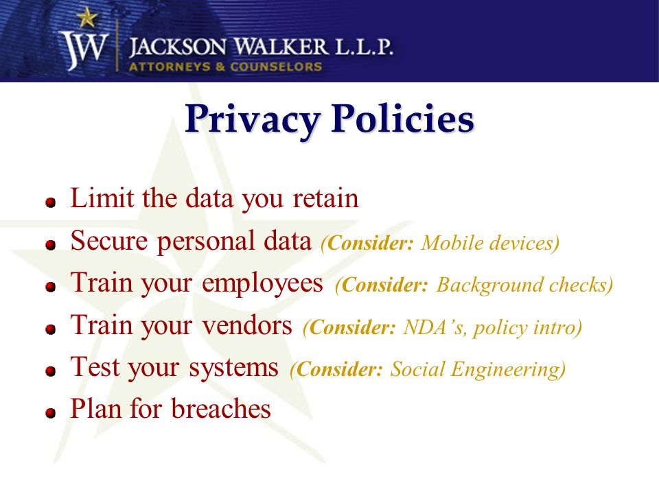 Privacy Policies Limit the data you retain Secure personal data (Consider: Mobile devices) Train your employees (Consider: Background checks) Train yo