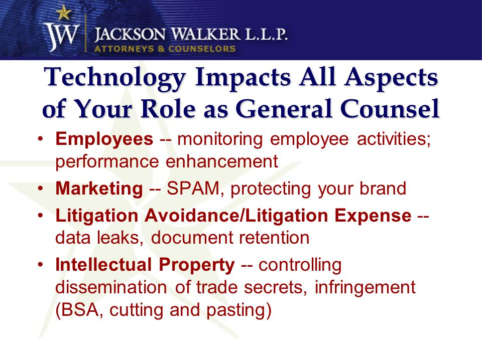Technology Impacts All Aspects of Your Role as General Counsel Employees -- monitoring employee activities; performance enhancement Marketing -- SPAM,