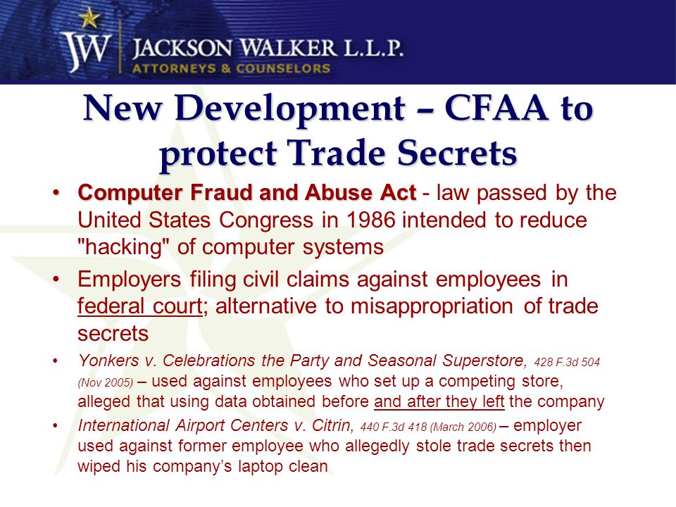 New Development – CFAA to protect Trade Secrets Computer Fraud and Abuse ActComputer Fraud and Abuse Act - law passed by the United States Congress in 1986 intended to reduce hacking of computer systems Employers filing civil claims against employees in federal court; alternative to misappropriation of trade secrets Yonkers v.