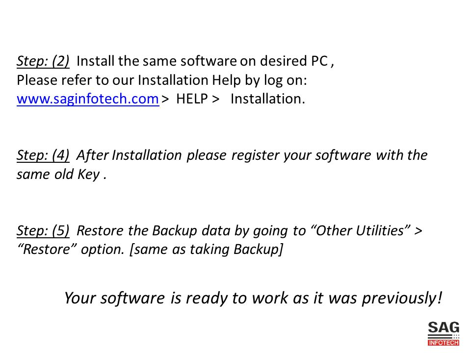 Step: (2) Install the same software on desired PC, Please refer to our Installation Help by log on: www.saginfotech.com > HELP > Installation. www.sag