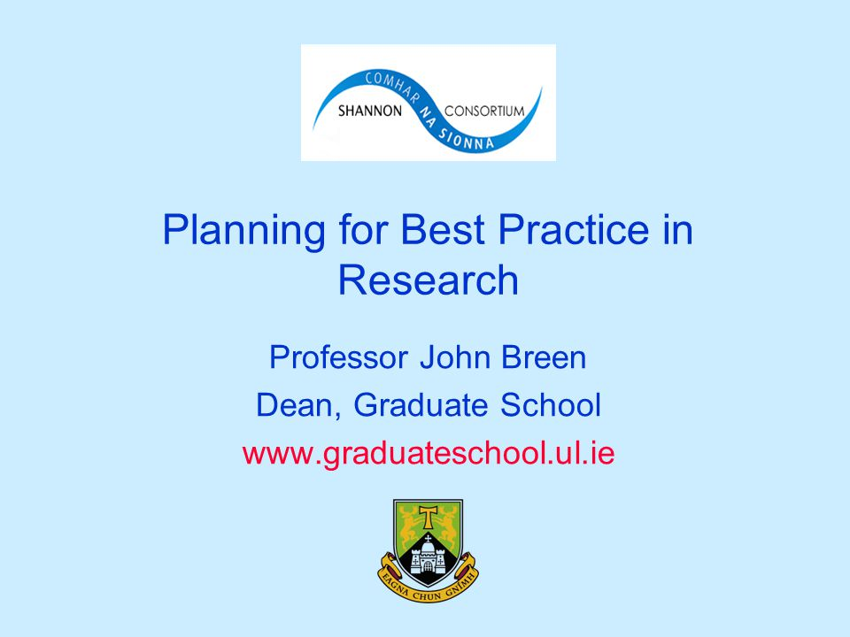 Planning for Best Practice in Research Professor John Breen Dean, Graduate School www.graduateschool.ul.ie