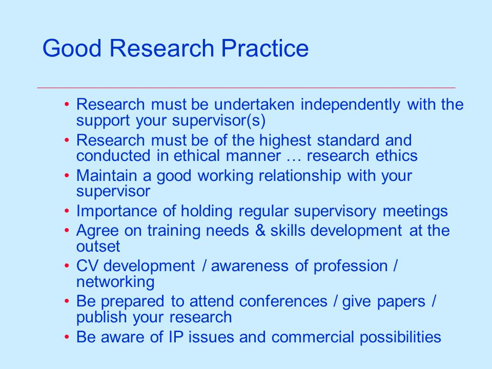 Good Research Practice Research must be undertaken independently with the support your supervisor(s) Research must be of the highest standard and conducted in ethical manner … research ethics Maintain a good working relationship with your supervisor Importance of holding regular supervisory meetings Agree on training needs & skills development at the outset CV development / awareness of profession / networking Be prepared to attend conferences / give papers / publish your research Be aware of IP issues and commercial possibilities