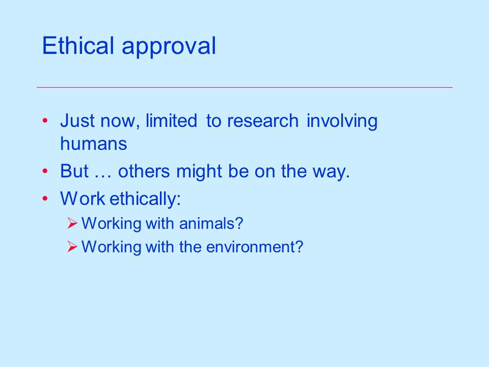 Ethical approval Just now, limited to research involving humans But … others might be on the way.