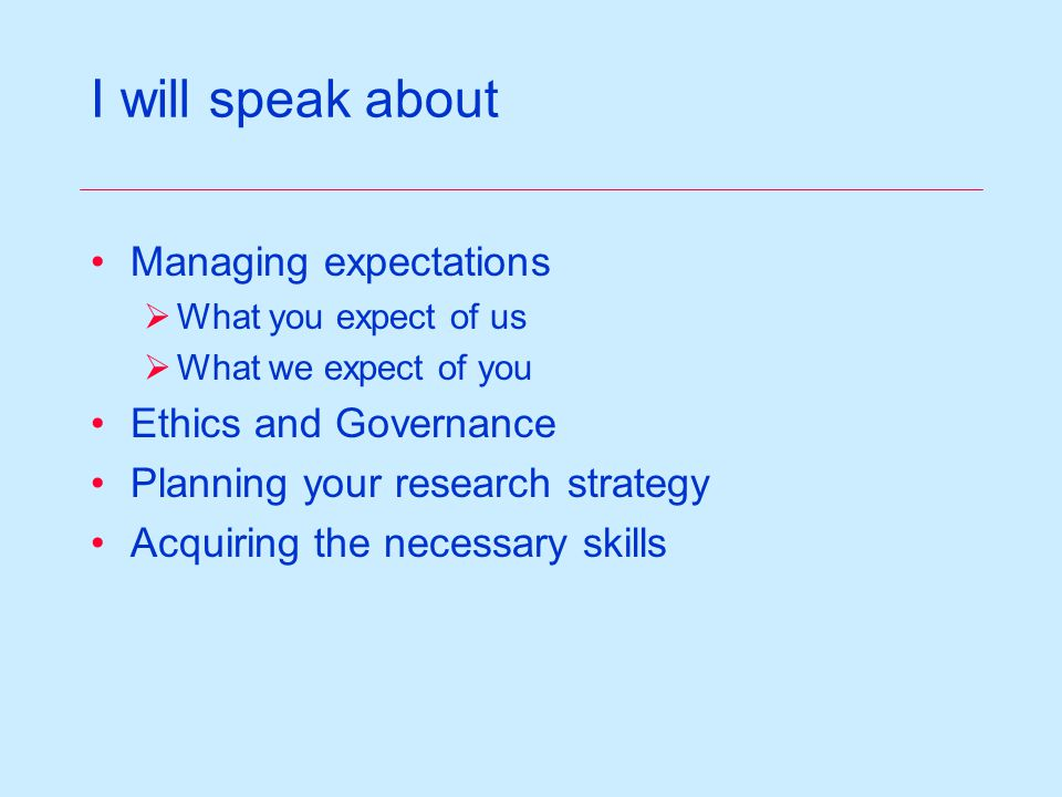 I will speak about Managing expectations What you expect of us What we expect of you Ethics and Governance Planning your research strategy Acquiring the necessary skills