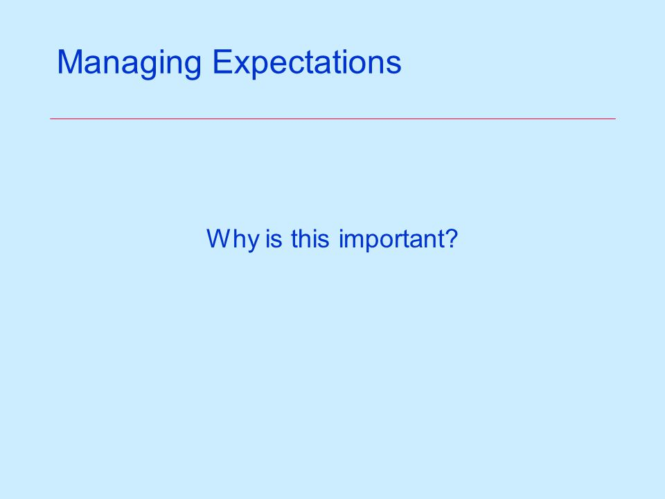 Managing Expectations Why is this important?