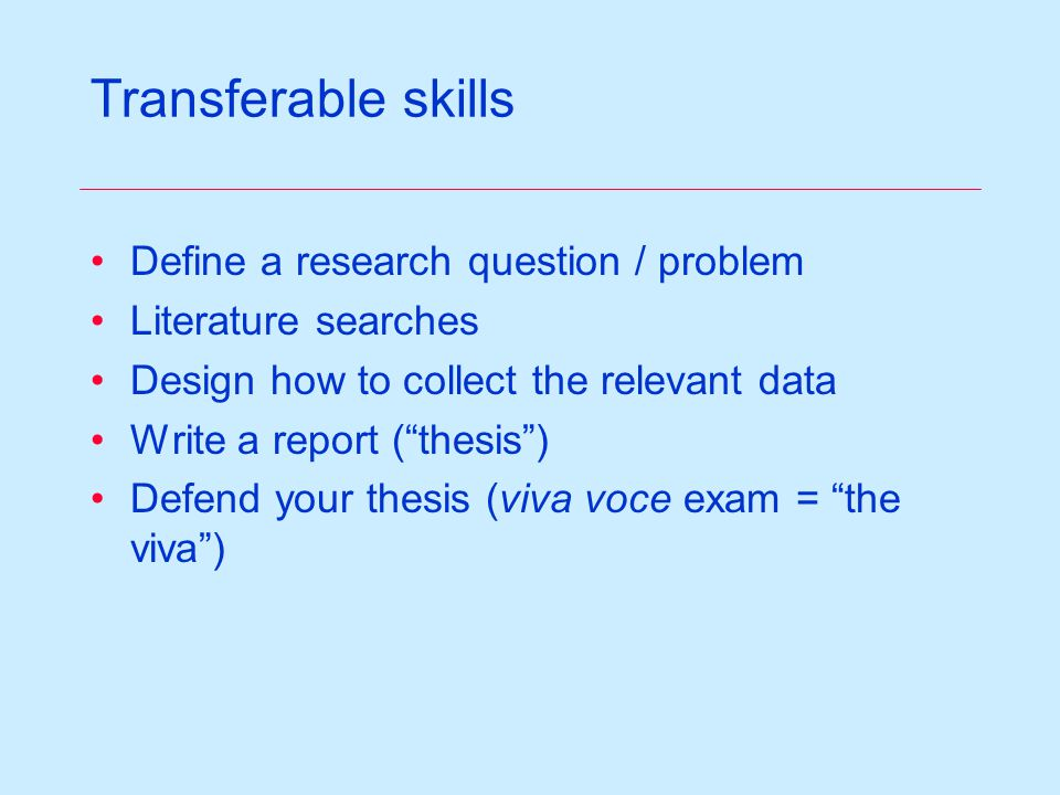 Transferable skills Define a research question / problem Literature searches Design how to collect the relevant data Write a report (thesis) Defend your thesis (viva voce exam = the viva)