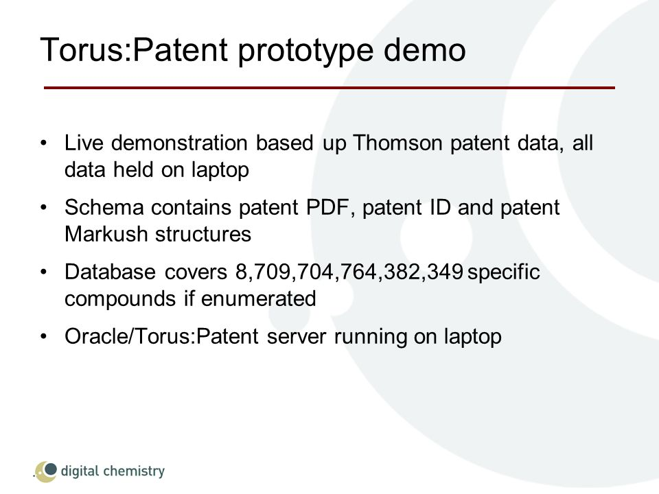 Torus:Patent prototype demo Live demonstration based up Thomson patent data, all data held on laptop Schema contains patent PDF, patent ID and patent Markush structures Database covers 8,709,704,764,382,349 specific compounds if enumerated Oracle/Torus:Patent server running on laptop