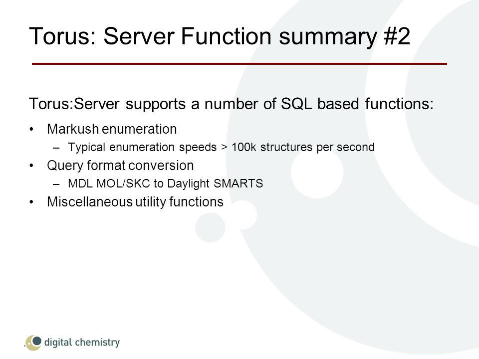 Torus: Server Function summary #2 Torus:Server supports a number of SQL based functions: Markush enumeration –Typical enumeration speeds > 100k structures per second Query format conversion –MDL MOL/SKC to Daylight SMARTS Miscellaneous utility functions