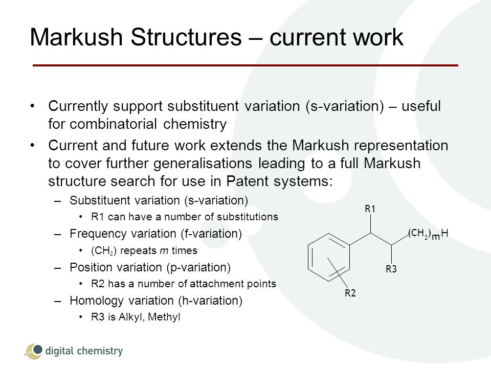 Markush Structures – current work Currently support substituent variation (s-variation) – useful for combinatorial chemistry Current and future work extends the Markush representation to cover further generalisations leading to a full Markush structure search for use in Patent systems: –Substituent variation (s-variation) R1 can have a number of substitutions –Frequency variation (f-variation) (CH 2 ) repeats m times –Position variation (p-variation) R2 has a number of attachment points –Homology variation (h-variation) R3 is Alkyl, Methyl R1 R3 (CH 2 ) m R2 H