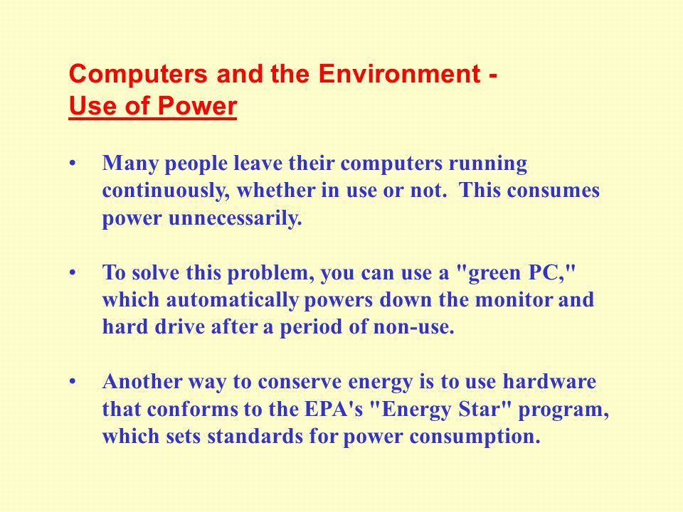 Computers and the Environment - Use of Power Many people leave their computers running continuously, whether in use or not.